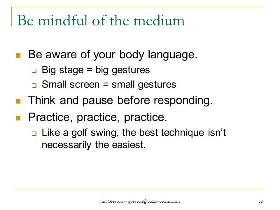 Jim Gleason -- jgleason@buzzwordinc.com 53 Be mindful of the medium Be aware of your body language.