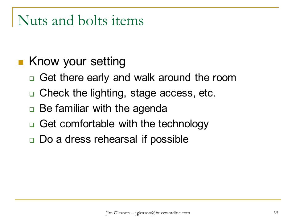 Jim Gleason -- jgleason@buzzwordinc.com 55 Nuts and bolts items Know your setting  Get there early and walk around the room  Check the lighting, stage access, etc.