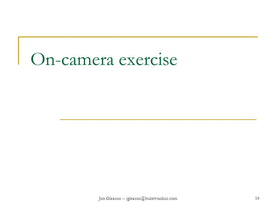 Jim Gleason -- jgleason@buzzwordinc.com59 On-camera exercise