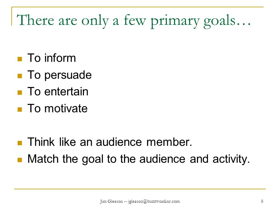 Jim Gleason -- jgleason@buzzwordinc.com 8 There are only a few primary goals… To inform To persuade To entertain To motivate Think like an audience member.