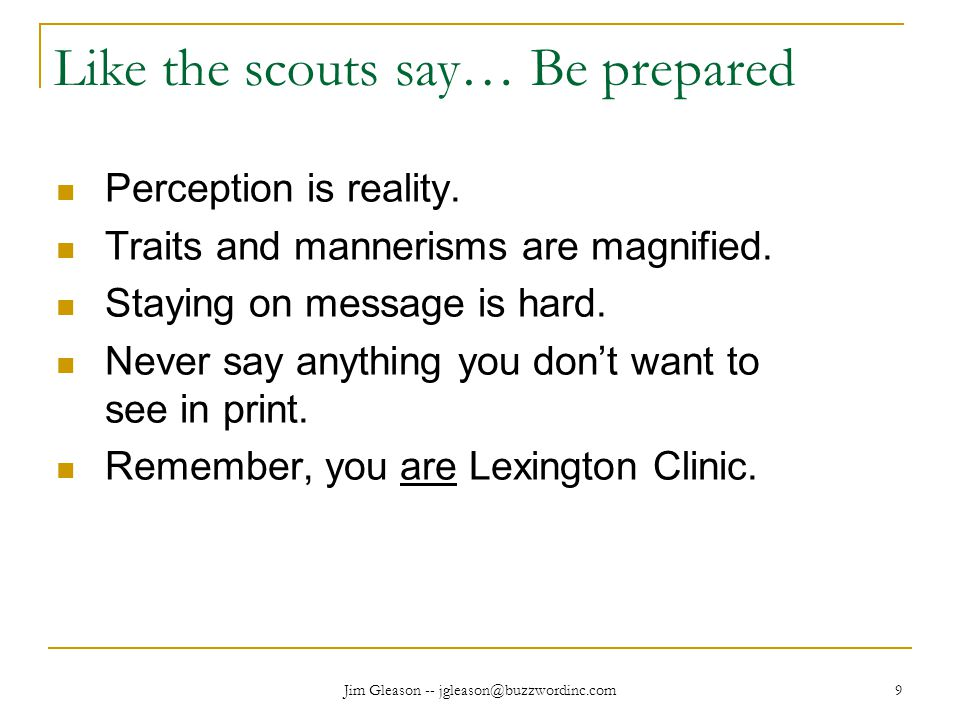 Jim Gleason -- jgleason@buzzwordinc.com 9 Like the scouts say… Be prepared Perception is reality.