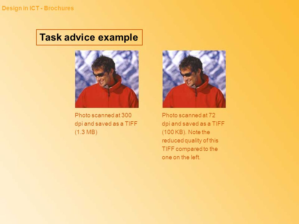 Task advice example Design in ICT - Brochures Photo scanned at 300 dpi and saved as a TIFF (1.3 MB) Photo scanned at 72 dpi and saved as a TIFF (100 K