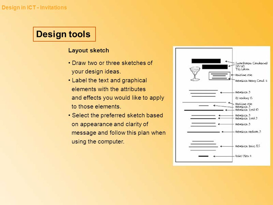 Design tools Design in ICT - Invitations Layout sketch Draw two or three sketches of your design ideas. Label the text and graphical elements with the