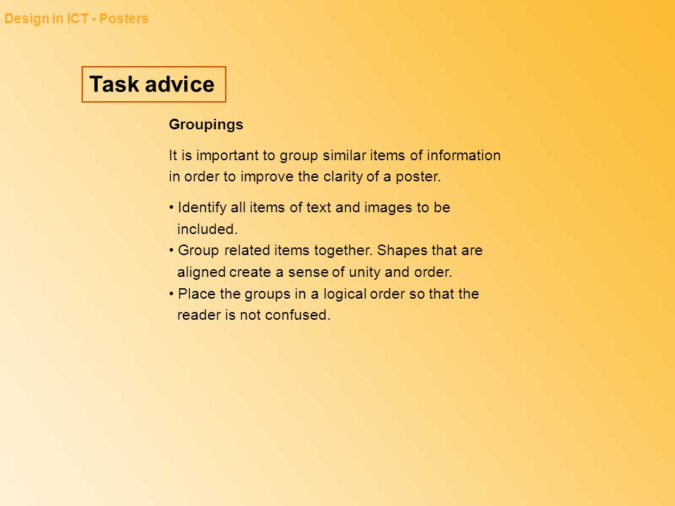 Task advice Design in ICT - Posters Groupings It is important to group similar items of information in order to improve the clarity of a poster. Ident