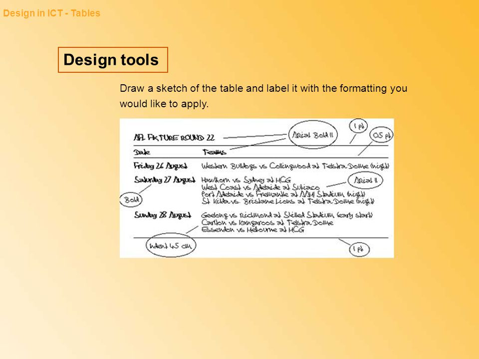 Design tools Design in ICT - Tables Draw a sketch of the table and label it with the formatting you would like to apply.