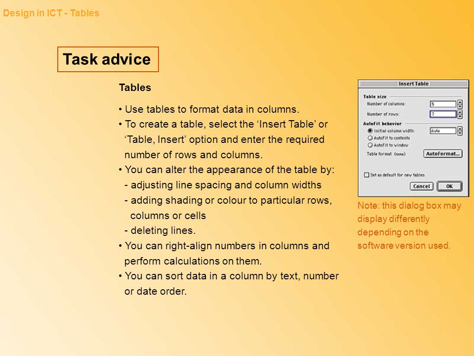 Task advice Design in ICT - Tables Tables Use tables to format data in columns. To create a table, select the 'Insert Table' or 'Table, Insert' option