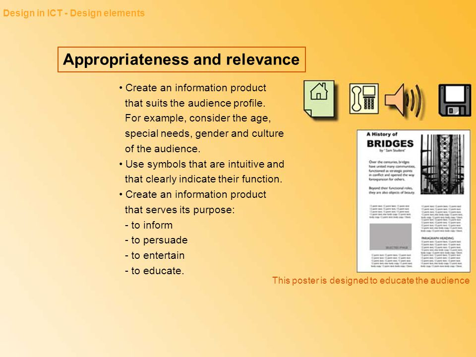 Appropriateness and relevance Design in ICT - Design elements Create an information product that suits the audience profile. For example, consider the