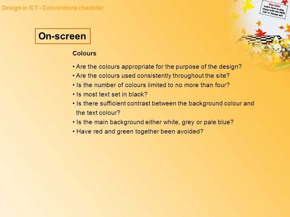 On-screen Design in ICT - Conventions checklist Colours Are the colours appropriate for the purpose of the design? Are the colours used consistently t