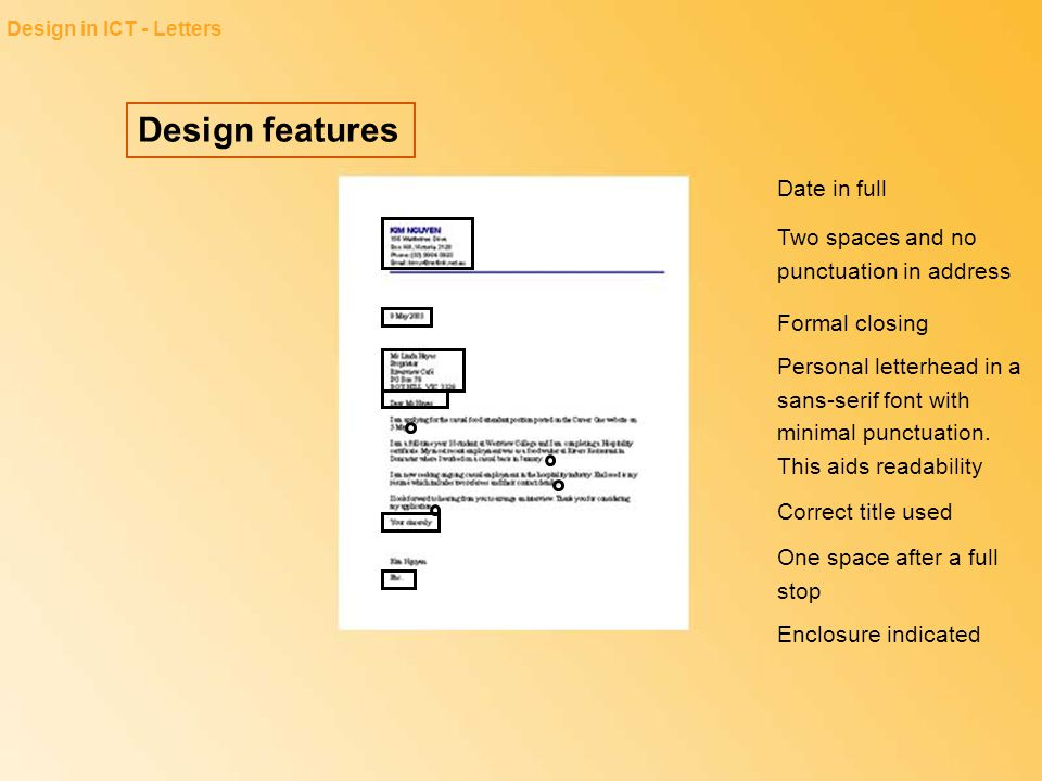 Design features Design in ICT - Letters Date in full Two spaces and no punctuation in address Formal closing Personal letterhead in a sans-serif font
