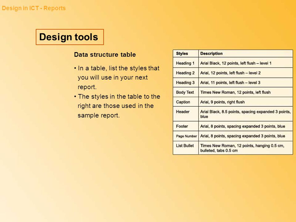 Design tools Design in ICT - Reports Data structure table In a table, list the styles that you will use in your next report. The styles in the table t