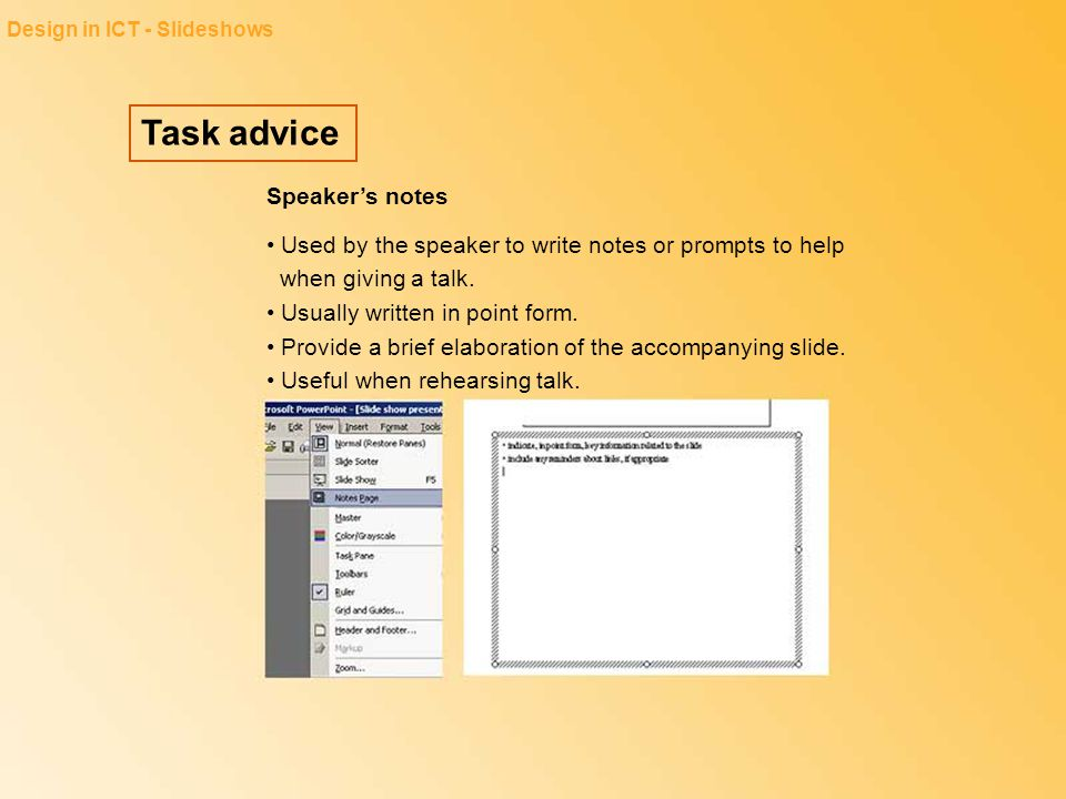 Task advice Design in ICT - Slideshows Speaker's notes Used by the speaker to write notes or prompts to help when giving a talk. Usually written in po