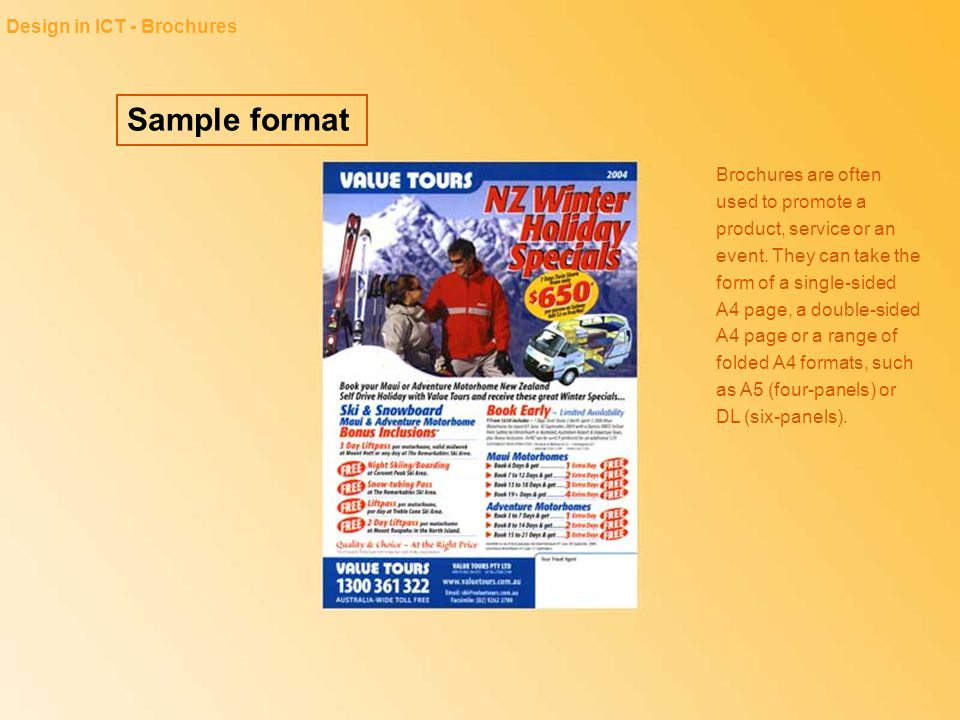 Sample format Design in ICT - Brochures Brochures are often used to promote a product, service or an event. They can take the form of a single-sided A