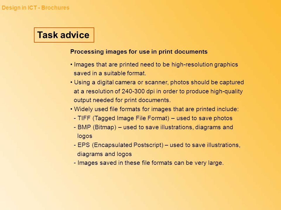 Task advice Design in ICT - Brochures Processing images for use in print documents Images that are printed need to be high-resolution graphics saved i