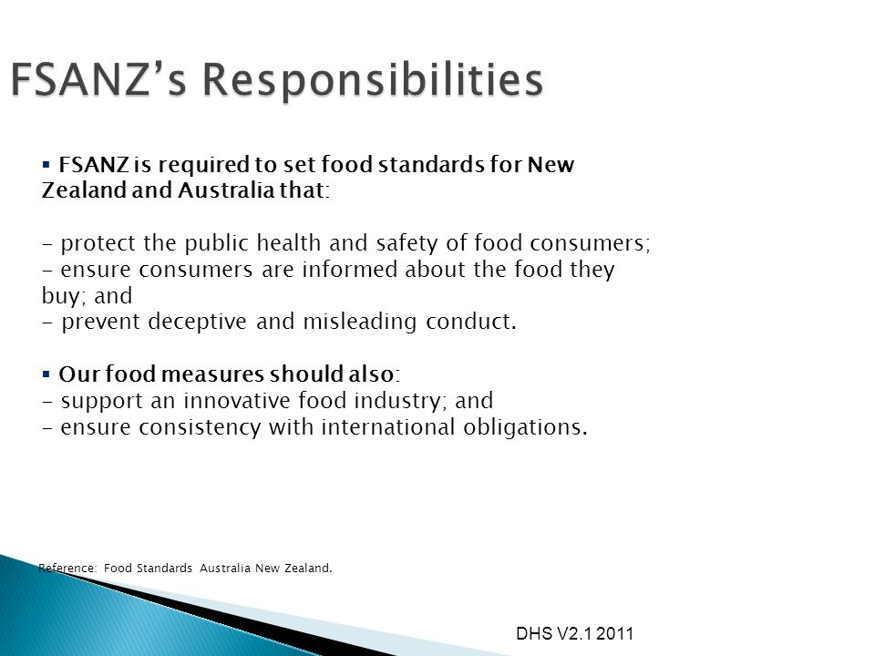 DHS V2.1 2011  FSANZ is required to set food standards for New Zealand and Australia that: - protect the public health and safety of food consumers;