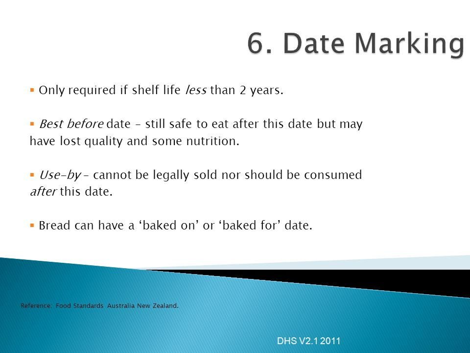 DHS V2.1 2011  Only required if shelf life less than 2 years.  Best before date – still safe to eat after this date but may have lost quality and so