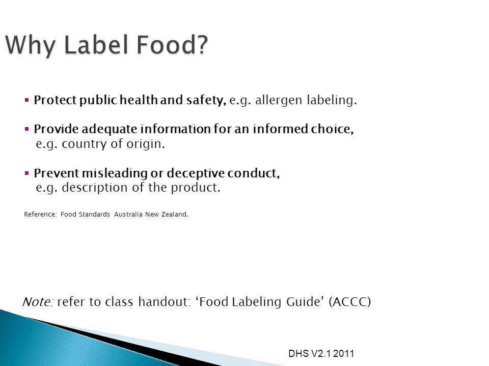DHS V2.1 2011 1.2.1 - Application of labeling (currently under review) 1.2.2 - Food identification 1.2.3 - Mandatory warning and advisory statements 1.2.4 - Labeling of ingredients 1.2.5 - Date marking 1.2.6 - Directions for use and storage 1.2.7 - Health, nutrition and related claims (current proposal) 1.2.8 - Nutrition information 1.2.9 - Legibility requirements (review planned) 1.2.10 - Characterising ingredients 1.2.11 - Country of origin Reference: Food Standards Australia New Zealand.