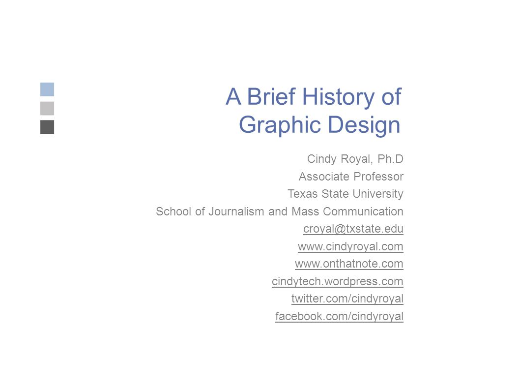 A Brief History of Graphic Design Cindy Royal, Ph.D Associate Professor Texas State University School of Journalism and Mass Communication croyal@txstate.edu www.cindyroyal.com www.onthatnote.com cindytech.wordpress.com twitter.com/cindyroyal facebook.com/cindyroyal