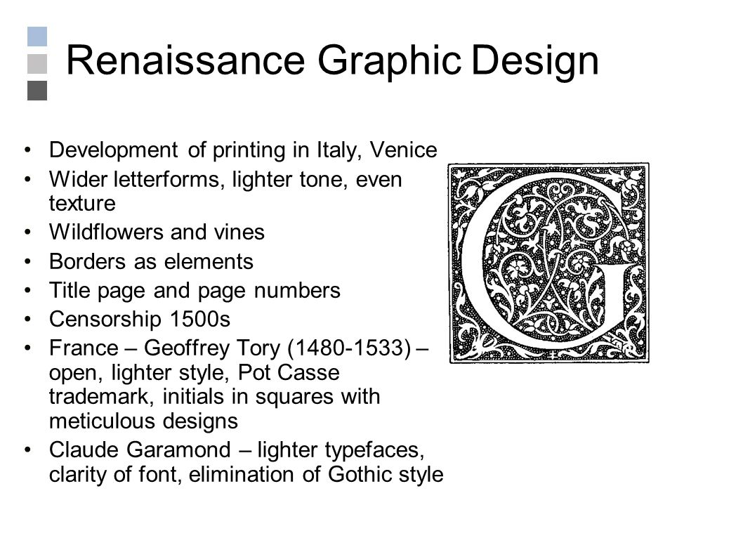 Renaissance Graphic Design Development of printing in Italy, Venice Wider letterforms, lighter tone, even texture Wildflowers and vines Borders as elements Title page and page numbers Censorship 1500s France – Geoffrey Tory (1480-1533) – open, lighter style, Pot Casse trademark, initials in squares with meticulous designs Claude Garamond – lighter typefaces, clarity of font, elimination of Gothic style