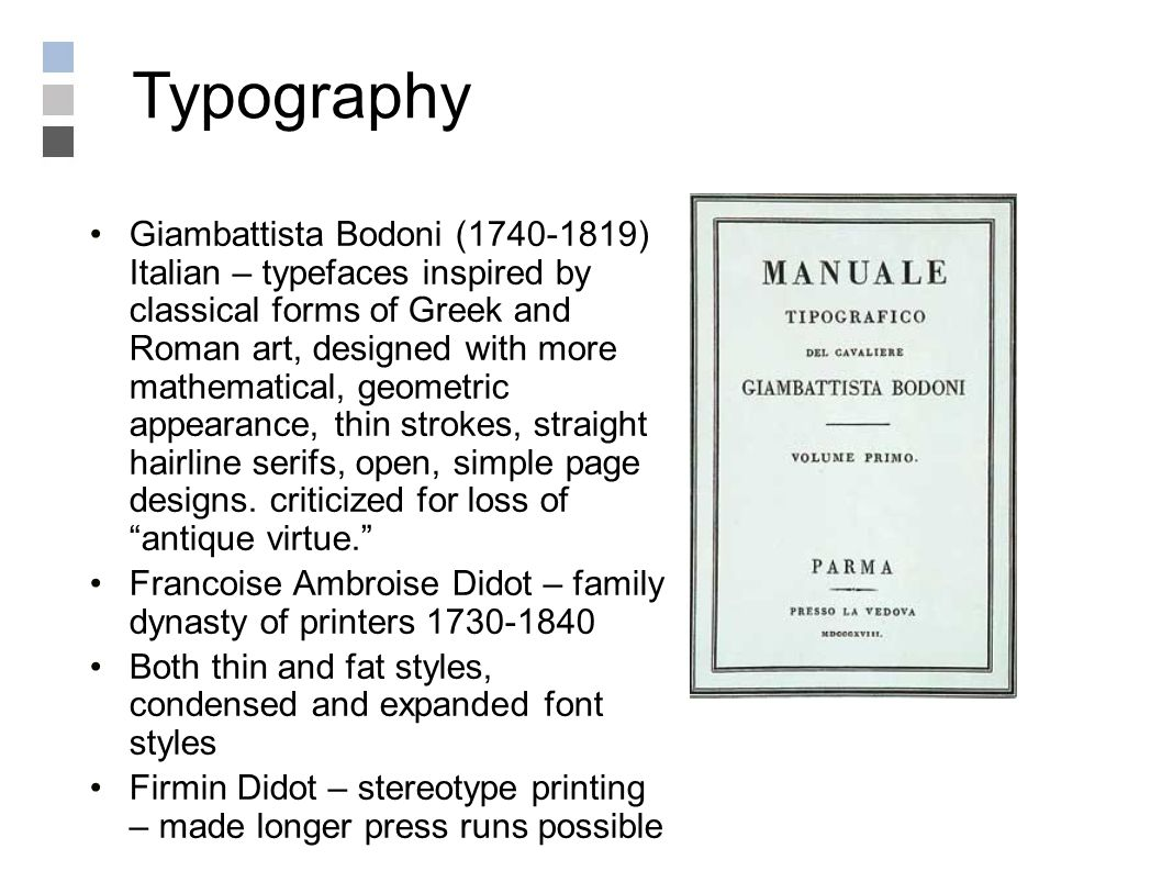 Giambattista Bodoni (1740-1819) Italian – typefaces inspired by classical forms of Greek and Roman art, designed with more mathematical, geometric appearance, thin strokes, straight hairline serifs, open, simple page designs.