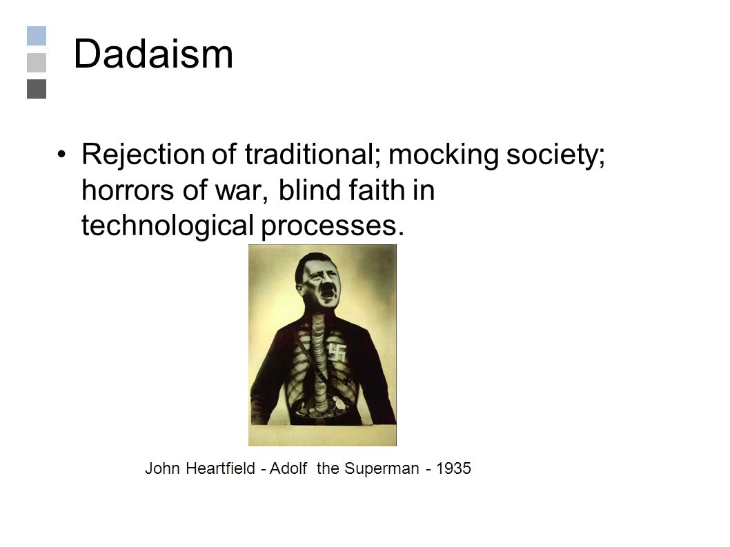 Dadaism Rejection of traditional; mocking society; horrors of war, blind faith in technological processes.