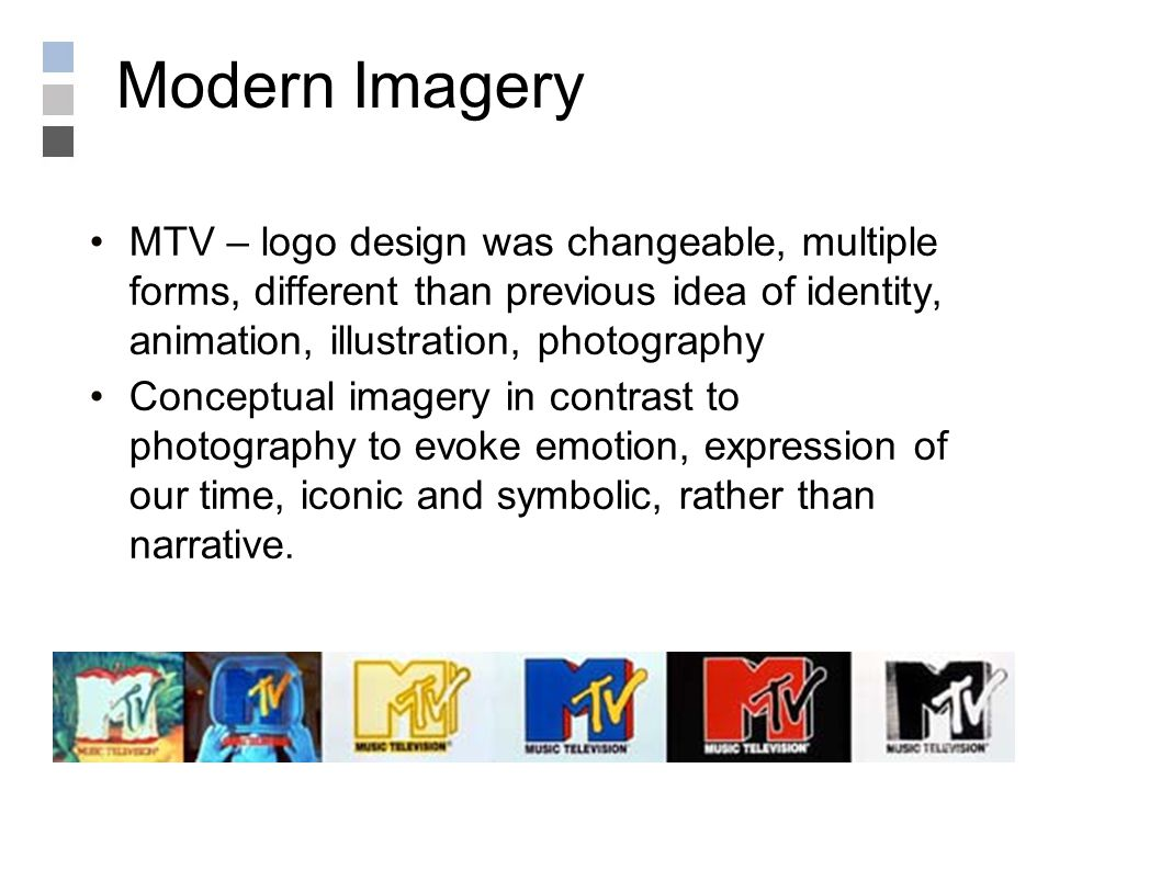 Modern Imagery MTV – logo design was changeable, multiple forms, different than previous idea of identity, animation, illustration, photography Conceptual imagery in contrast to photography to evoke emotion, expression of our time, iconic and symbolic, rather than narrative.
