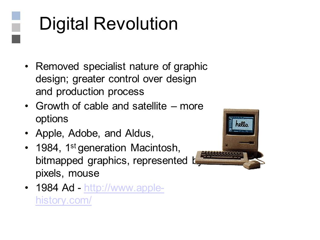 Digital Revolution Removed specialist nature of graphic design; greater control over design and production process Growth of cable and satellite – more options Apple, Adobe, and Aldus, 1984, 1 st generation Macintosh, bitmapped graphics, represented by pixels, mouse 1984 Ad - http://www.apple- history.com/http://www.apple- history.com/