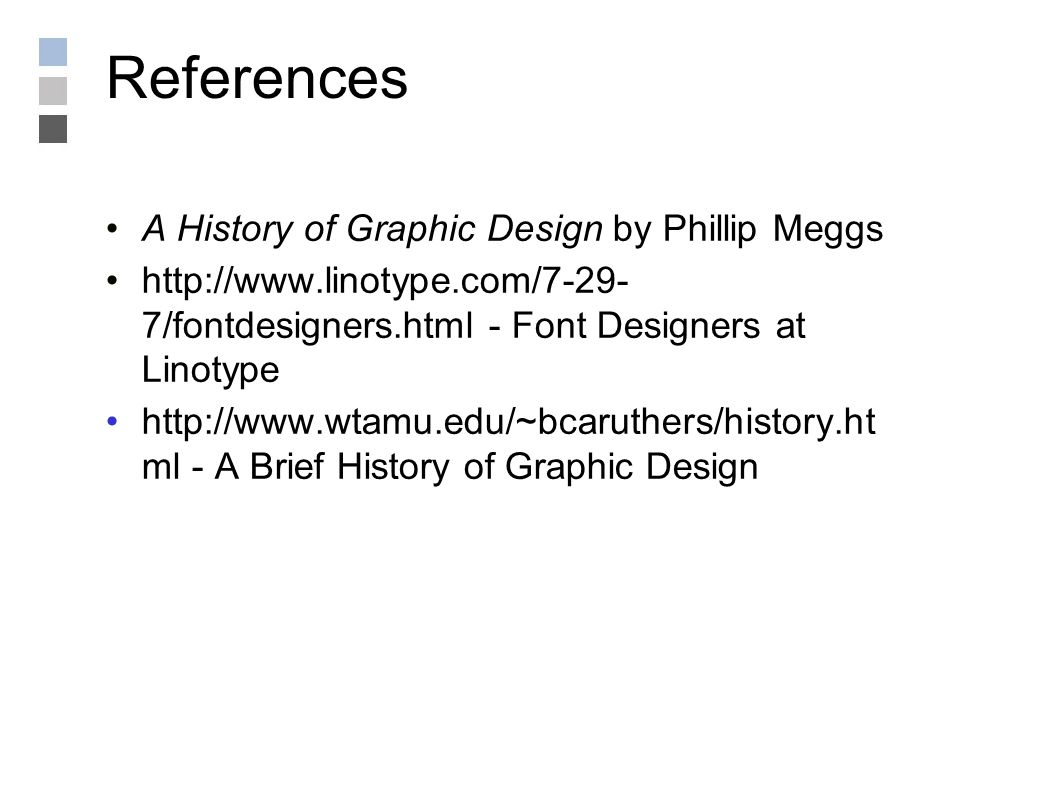 References A History of Graphic Design by Phillip Meggs http://www.linotype.com/7-29- 7/fontdesigners.html - Font Designers at Linotype http://www.wtamu.edu/~bcaruthers/history.ht ml - A Brief History of Graphic Design