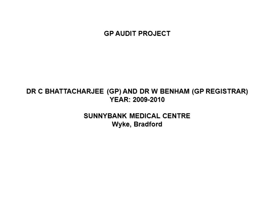 GP AUDIT PROJECT DR C BHATTACHARJEE (GP) AND DR W BENHAM (GP REGISTRAR) YEAR: 2009-2010 SUNNYBANK MEDICAL CENTRE Wyke, Bradford