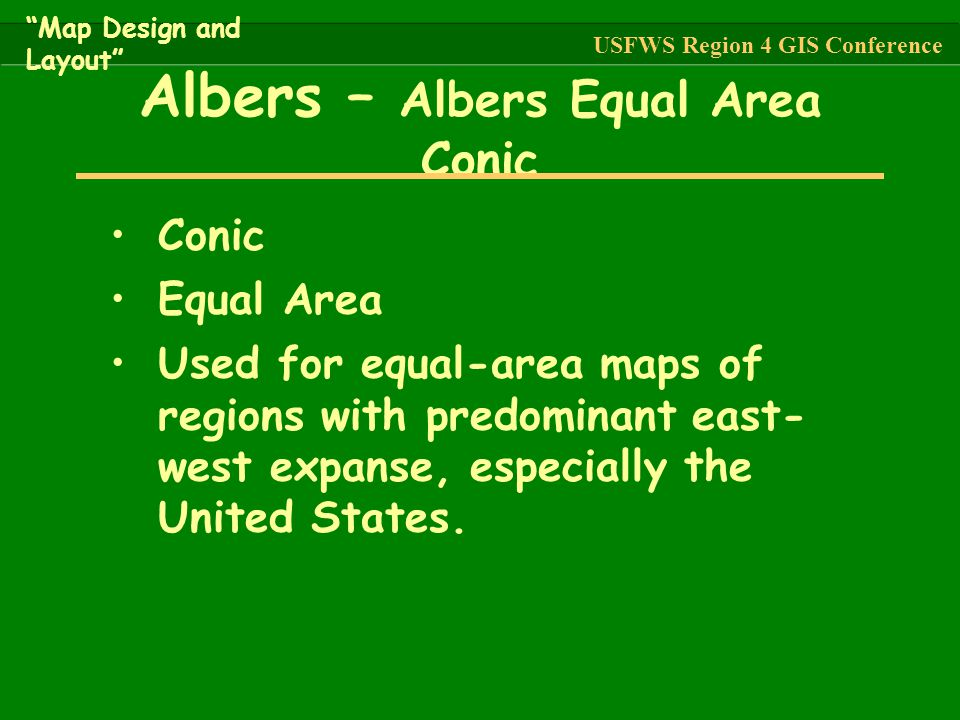 Conic Equal Area Used for equal-area maps of regions with predominant east- west expanse, especially the United States. Albers – Albers Equal Area Con