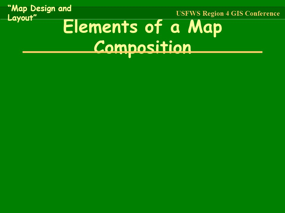 """Elements of a Map Composition """"Map Design and Layout"""" USFWS Region 4 GIS Conference"""