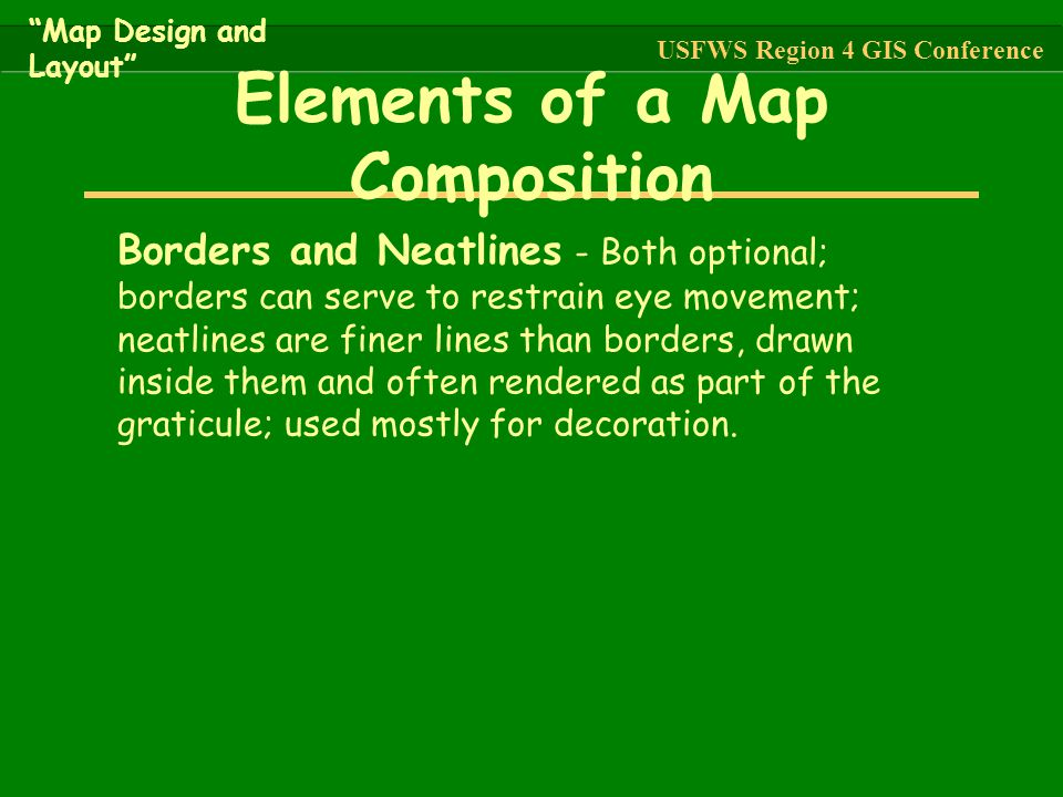 """""""Map Design and Layout"""" USFWS Region 4 GIS Conference Borders and Neatlines - Both optional; borders can serve to restrain eye movement; neatlines are"""