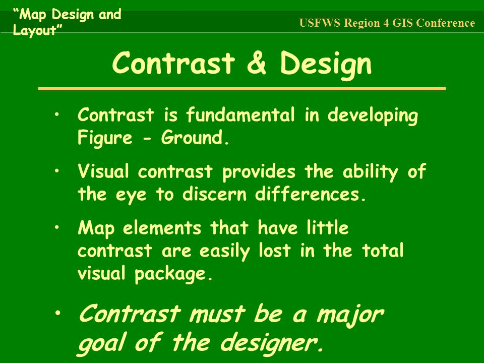 Contrast is fundamental in developing Figure - Ground. Visual contrast provides the ability of the eye to discern differences. Map elements that have