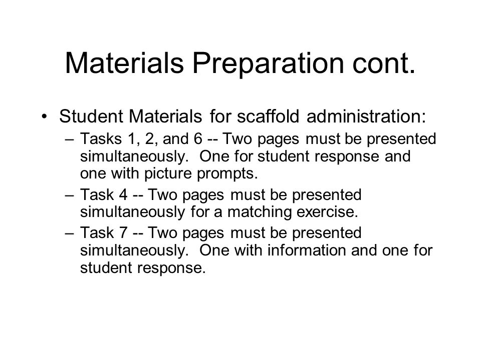 Materials Preparation cont. Student Materials for scaffold administration: –Tasks 1, 2, and 6 -- Two pages must be presented simultaneously. One for s