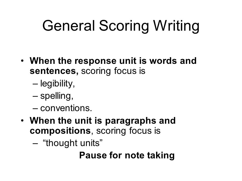 General Scoring Writing When the response unit is words and sentences, scoring focus is –legibility, –spelling, –conventions. When the unit is paragra