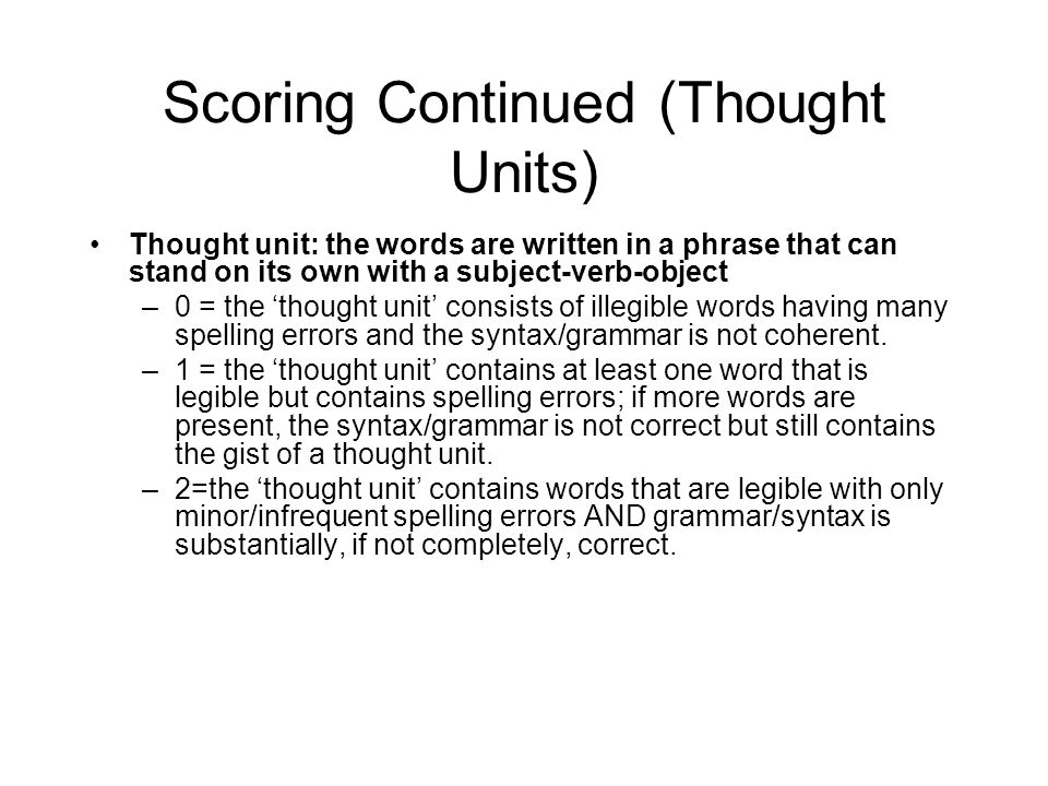 Scoring Continued (Thought Units) Thought unit: the words are written in a phrase that can stand on its own with a subject-verb-object –0 = the 'thought unit' consists of illegible words having many spelling errors and the syntax/grammar is not coherent.
