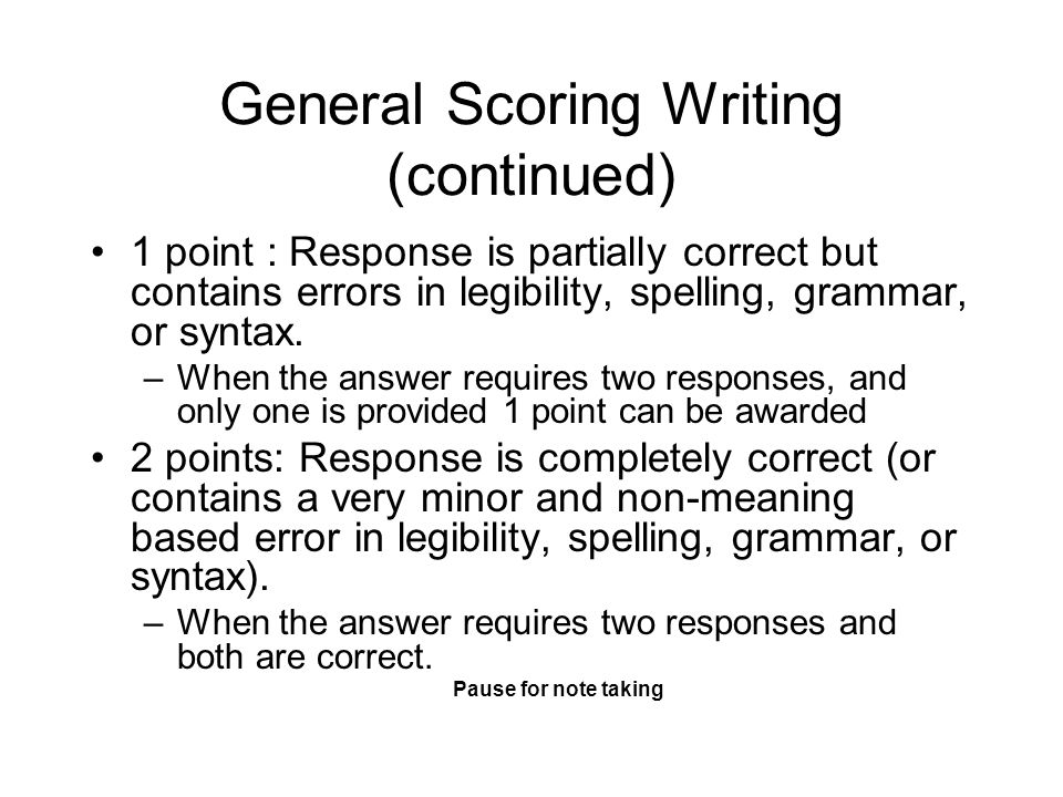 General Scoring Writing (continued) 1 point : Response is partially correct but contains errors in legibility, spelling, grammar, or syntax. –When the