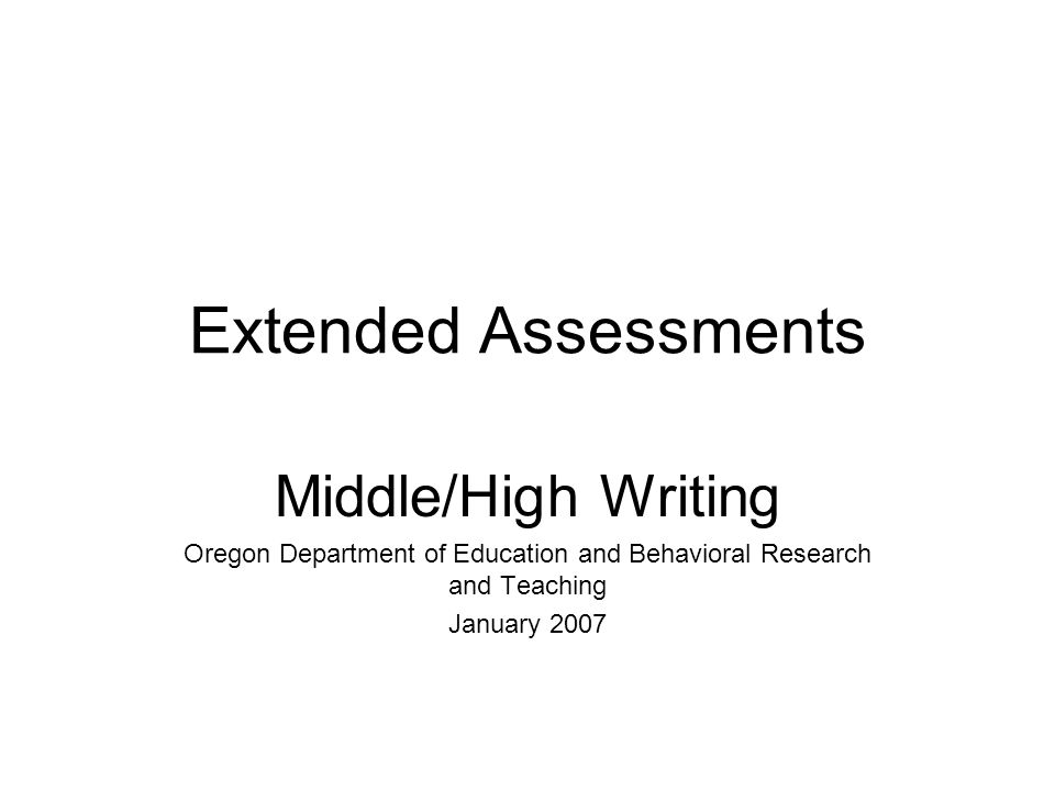 Extended Assessments Middle/High Writing Oregon Department of Education and Behavioral Research and Teaching January 2007