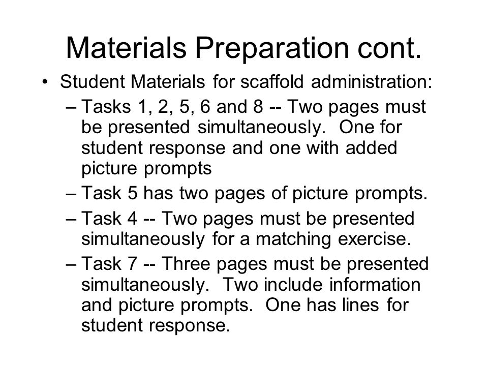 Materials Preparation cont. Student Materials for scaffold administration: –Tasks 1, 2, 5, 6 and 8 -- Two pages must be presented simultaneously. One