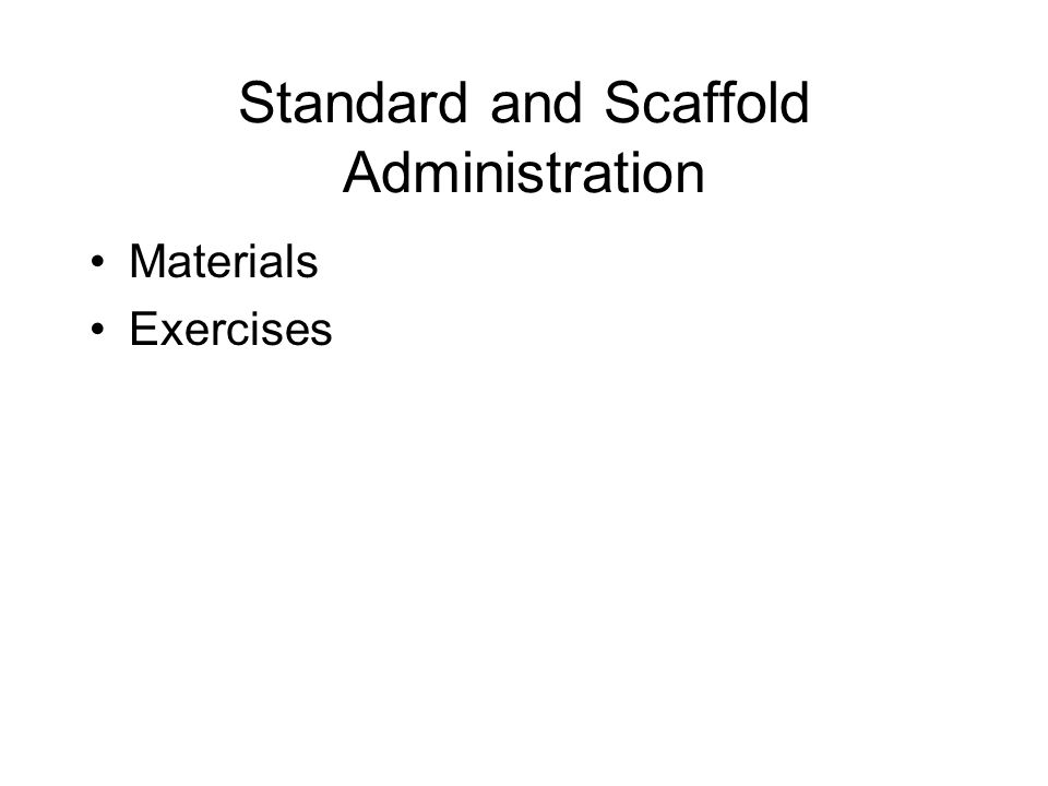 Standard and Scaffold Administration Materials Exercises