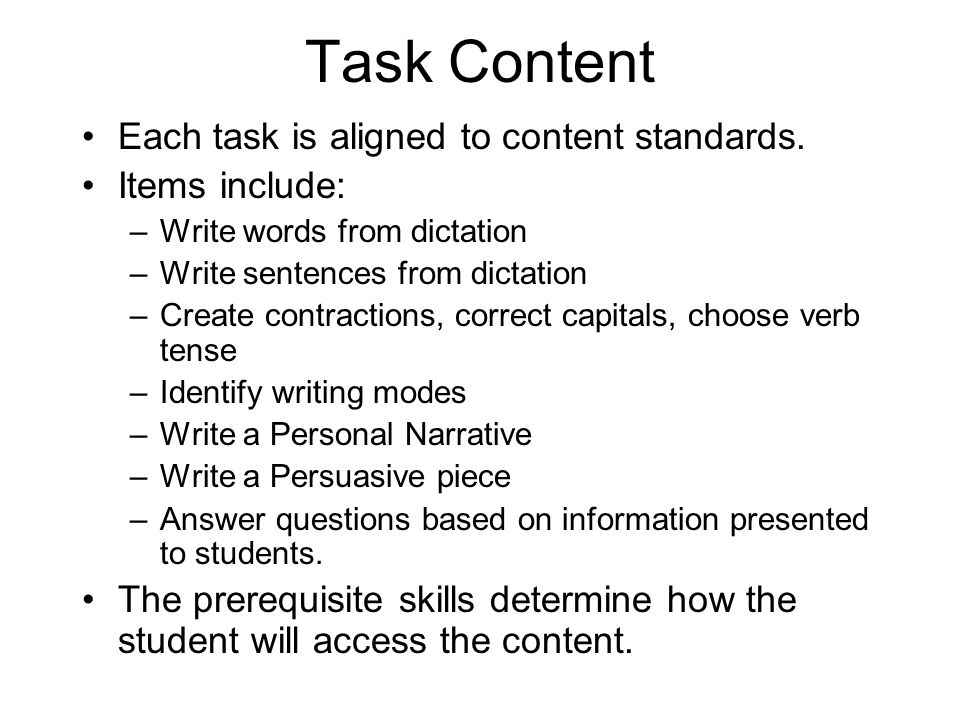 Task Content Each task is aligned to content standards. Items include: –Write words from dictation –Write sentences from dictation –Create contraction