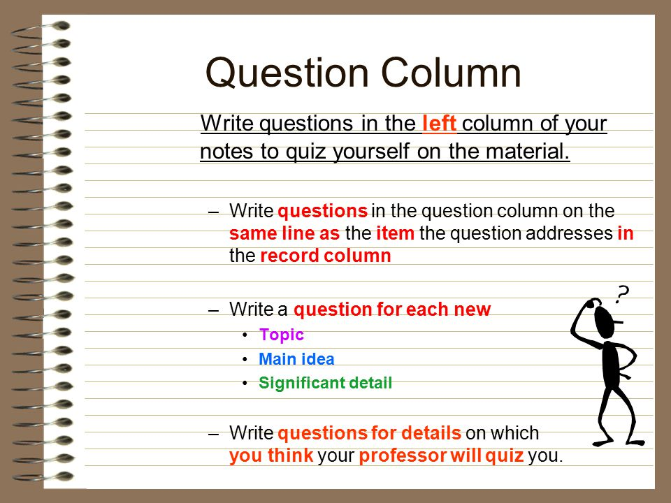Question Column Write questions in the left column of your notes to quiz yourself on the material. –Write questions in the question column on the same