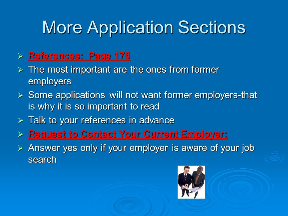 More Application Sections  References: Page 176  The most important are the ones from former employers  Some applications will not want former employers-that is why it is so important to read  Talk to your references in advance  Request to Contact Your Current Employer:  Answer yes only if your employer is aware of your job search