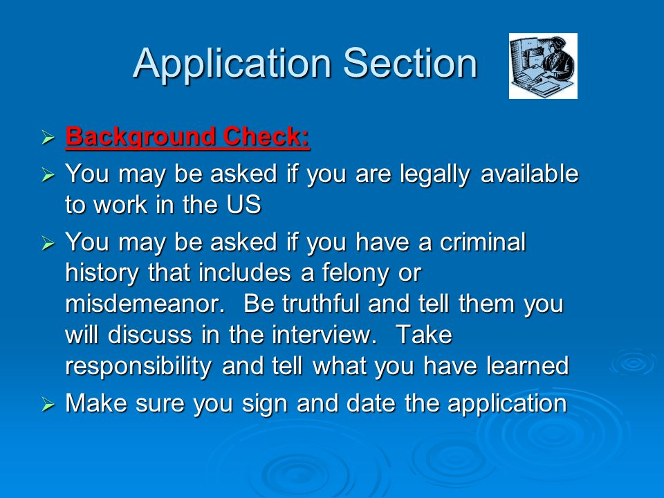 Application Section  Background Check:  You may be asked if you are legally available to work in the US  You may be asked if you have a criminal history that includes a felony or misdemeanor.