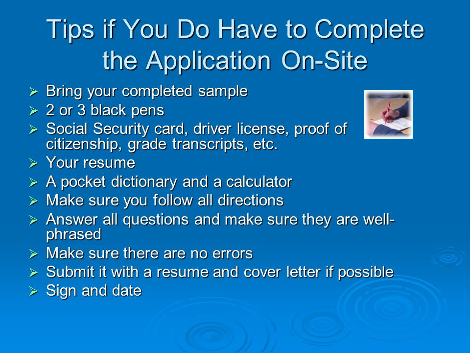 Tips if You Do Have to Complete the Application On-Site  Bring your completed sample  2 or 3 black pens  Social Security card, driver license, proo