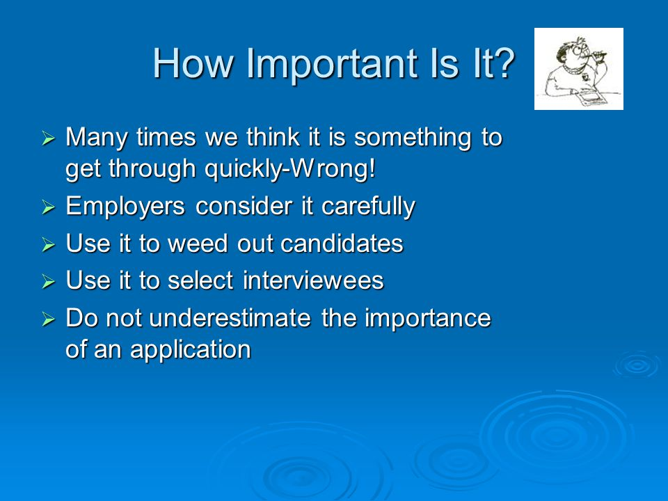 How Important Is It?  Many times we think it is something to get through quickly-Wrong!  Employers consider it carefully  Use it to weed out candid
