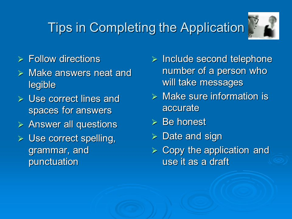 Tips in Completing the Application  Follow directions  Make answers neat and legible  Use correct lines and spaces for answers  Answer all questions  Use correct spelling, grammar, and punctuation  Include second telephone number of a person who will take messages  Make sure information is accurate  Be honest  Date and sign  Copy the application and use it as a draft
