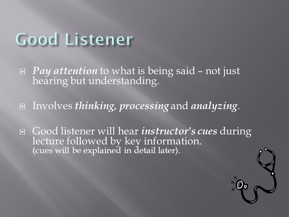  Pay attention to what is being said – not just hearing but understanding.  Involves thinking, processing and analyzing.  Good listener will hear i