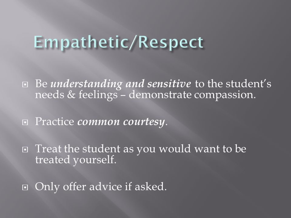  Be understanding and sensitive to the student's needs & feelings – demonstrate compassion.  Practice common courtesy.  Treat the student as you wo