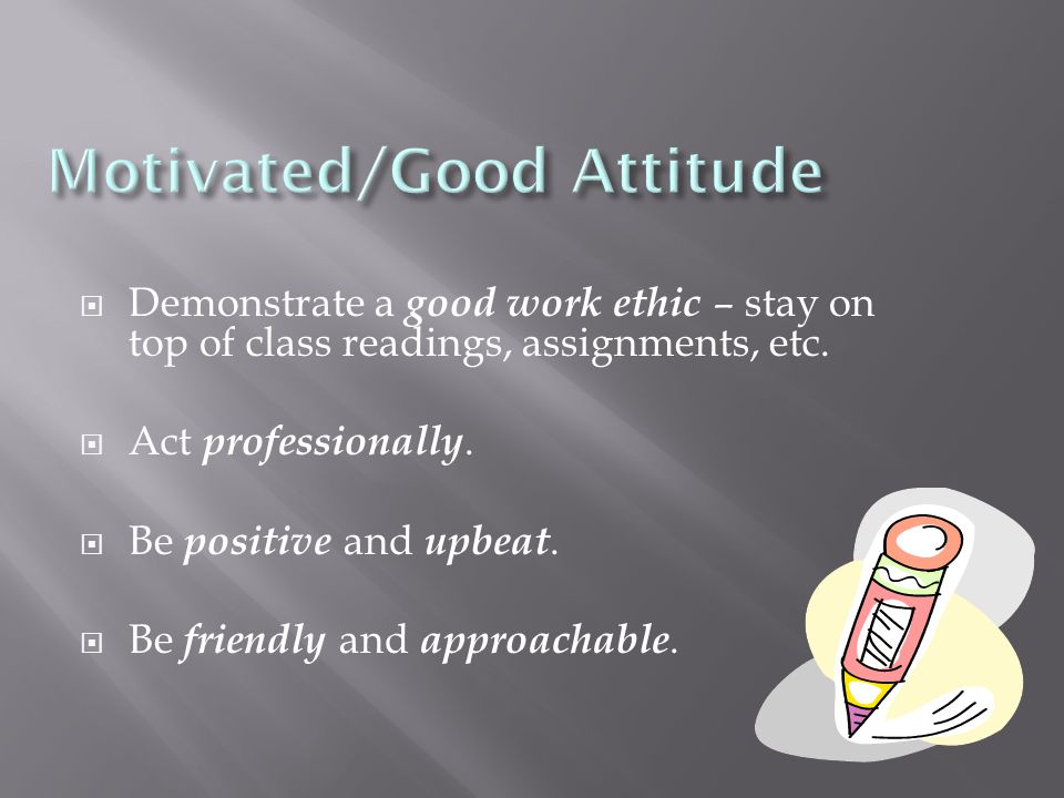  Demonstrate a good work ethic – stay on top of class readings, assignments, etc.  Act professionally.  Be positive and upbeat.  Be friendly and a