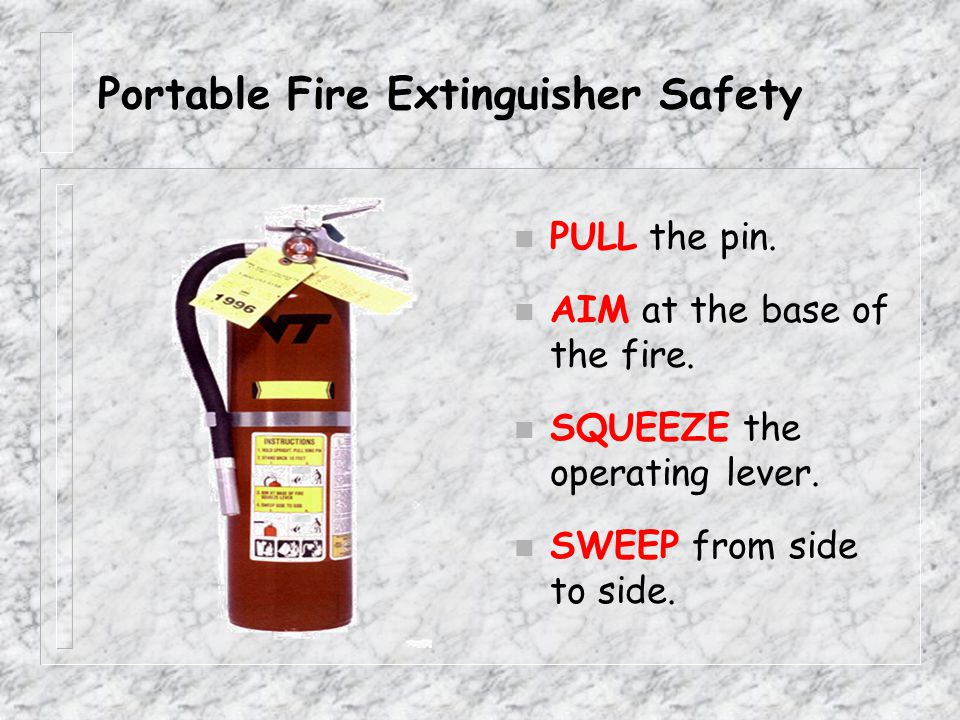 Portable Fire Extinguisher Safety The P.A.S.S. Method P ull the pin. A im the hose or nozzle. S queeze the lever. S weep the agent.